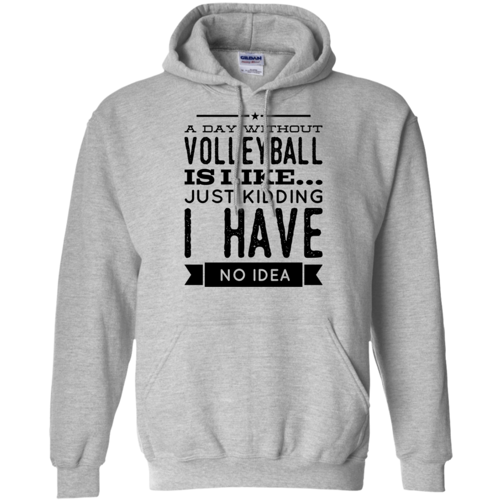 A Day Without Volleyball Is Like Just Kidding I Have No Idea Gildan Pullover Hoodie Hoodie Shirt Sweater Hoodie Hoodies