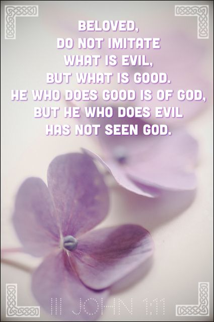 John 1:11 ESV  Beloved, do not imitate evil but imitate good. Whoever does good is from God; whoever does evil has not seen God.