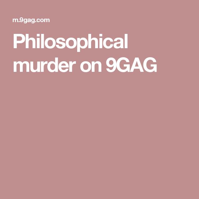Philosophical murder on 9GAG