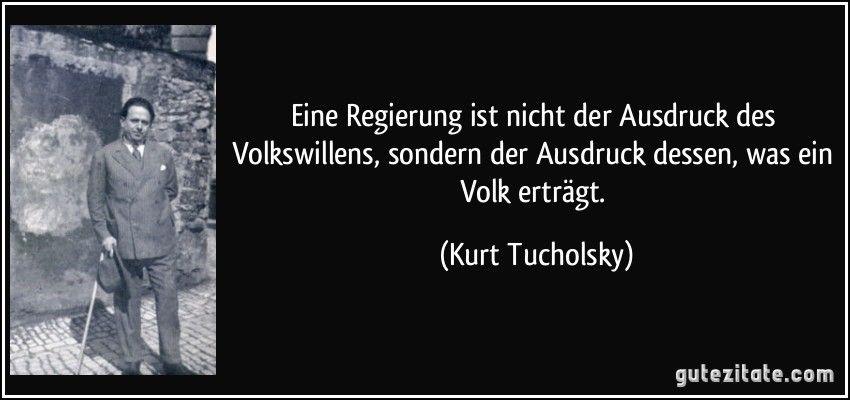 Eine Regierung Ist Nicht Der Ausdruck Des Volkswillens Sondern Der Ausdruck Dessen Was Ein Volk Ertragt Kurt Tucholsky Zitate Tucholsky Spruche