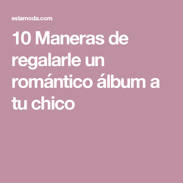 10 Maneras de regalarle un romántico álbum a tu chico