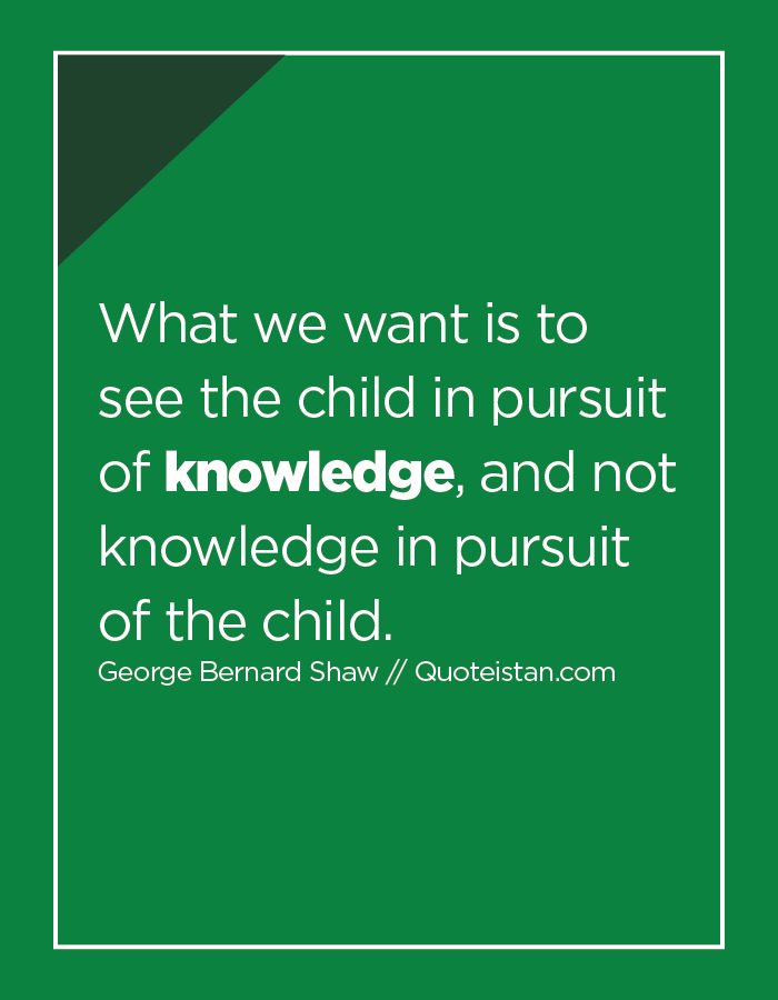 What We Want Is To See The Child In Pursuit Of Knowledge And Not