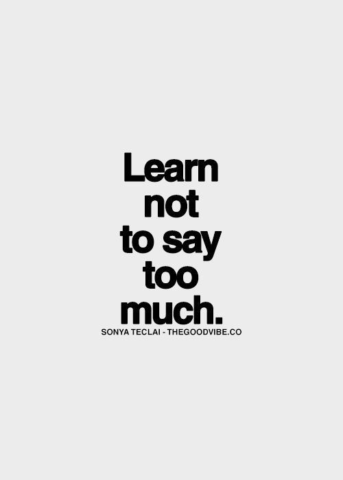 Learn Not To Say Too Much Words Quotes Words Quotable Quotes