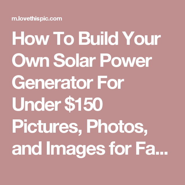 How To Build Your Own Solar Power Generator For Under $150 Pictures ...