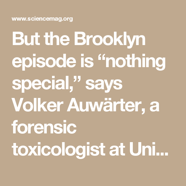 "But the Brooklyn episode is ""nothing special,"" says Volker Auwärter, a forensic toxicologist at University Clinic Freiburg in Germany. ""We have people coming to the hospital all the time,"" similarly affected by synthetic cannabinoids. One of those is MDMB-CHMICA, which has been associated with at least 71 serious adverse events including 29 deaths in eight EU states, according to a 2016 report by the European Monitoring Centre for Drugs and Drug Addiction and the Europol law enforcement…"