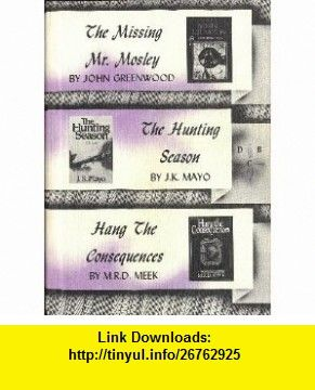 The Missing Mr. Mosley by John Greenwood; The Hunting Season by J.K.Mayo; Hang The Consequences by M.R.D. Meek (Detective Book Club) John Greenwood, J.K. Mayo, M.R.D. Meek ,   ,  , ASIN: B001DXPKJO , tutorials , pdf , ebook , torrent , downloads , rapidshare , filesonic , hotfile , megaupload , fileserve
