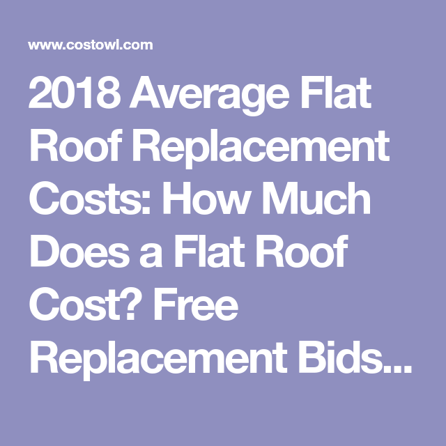 2018 Average Flat Roof Replacement Costs How Much Does A Flat Roof Cost Free Replacement Bids Prices And Es Roof Replacement Cost Roof Cost Roof Leak Repair