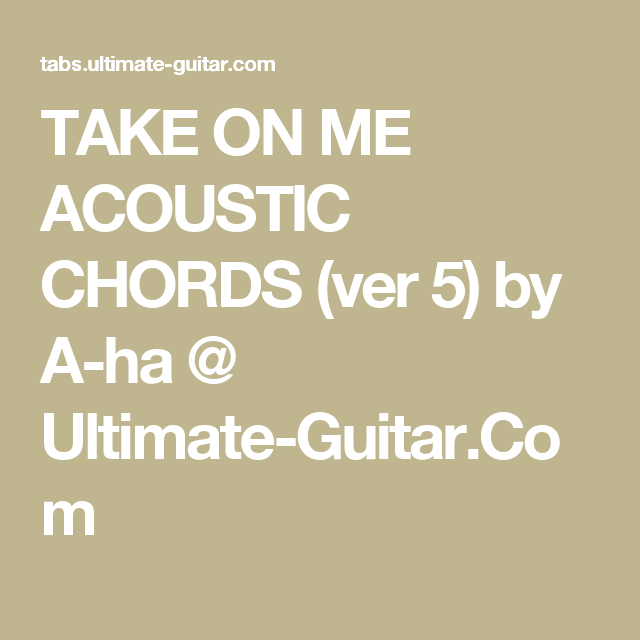 TAKE ON ME ACOUSTIC CHORDS (ver 5) by A-ha @ Ultimate-Guitar.Com ...