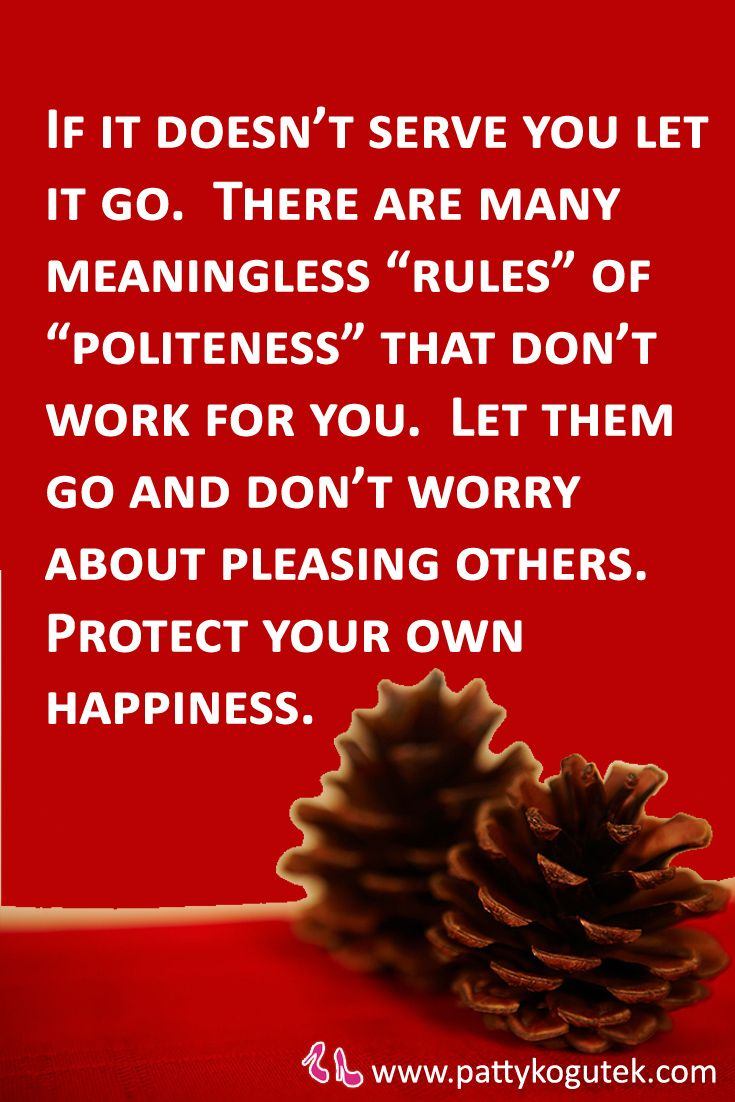 "If it doesn't serve you let it go.  There are many meaningless ""rules"" of ""politeness"" that don't work for you.  Let them go and don't worry about pleasing others.  Protect your own happiness."