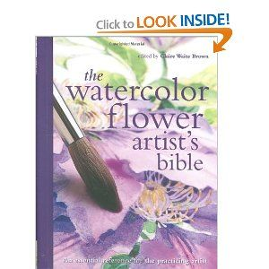 Watercolor Flower Artist S Bible An Essential Reference For The