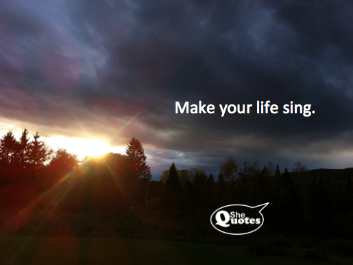 Make your life sing. ~ #SheQuotes #Quotes #freedom #power #control #feminism #success #goals