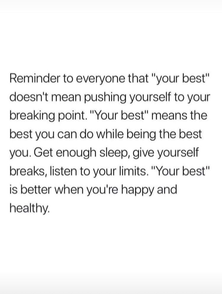 Reminder To Everyone That Your Best Doesn T Mean Pushing Yourself To Your Breaking Point Your Best Means The Best You Can Do While Being The Best You Get Meaningful Quotes