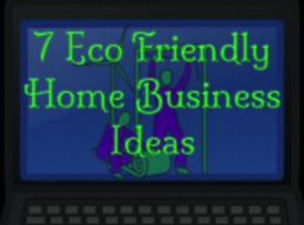 7 Eco Friendly Home Business Ideas For 2013