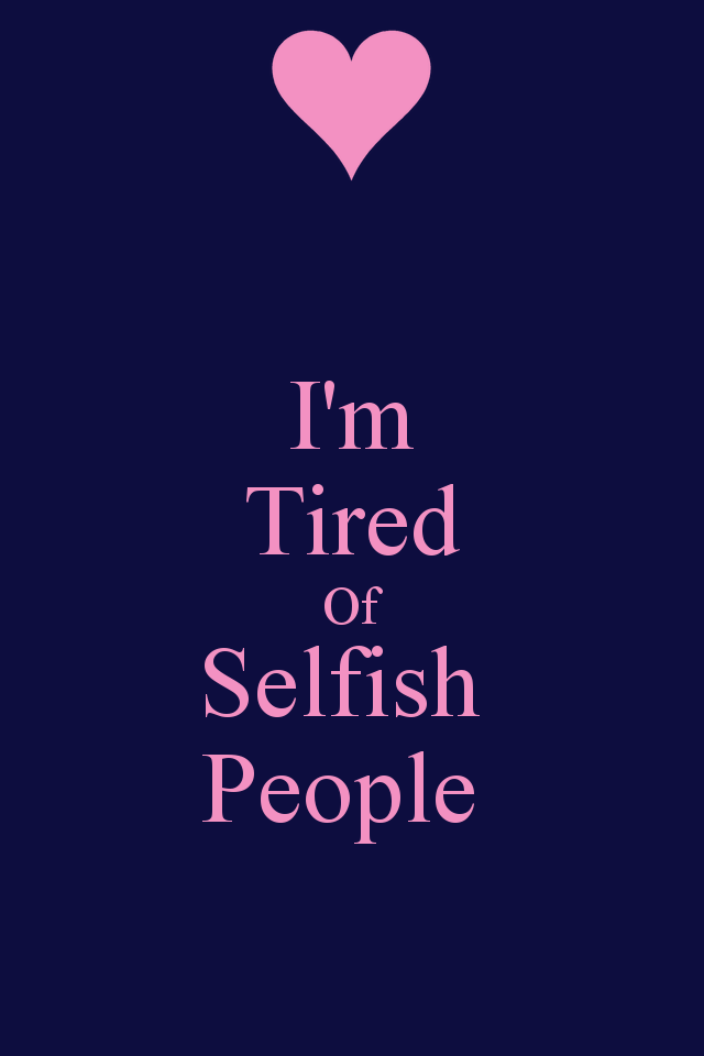 Selfishness Quotes I'm Tired Of Selfish People Quotes & Sayings  Pinterest .