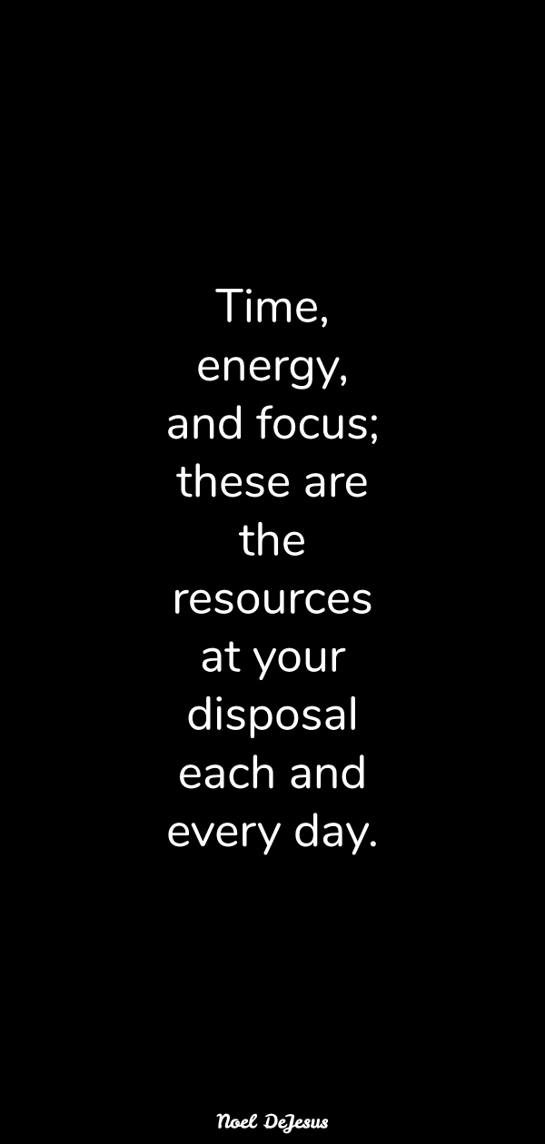 Time Energy And Focus These Are The Resources At Your Disposal Each And Every Day Noel Dej Personal Insurance Daily Motivational Quotes Daily Motivation