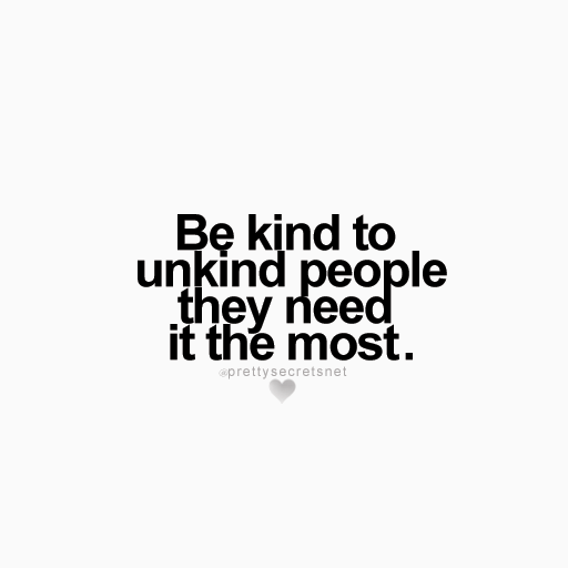 Be Kind To Unkind People They Need It The Most Life