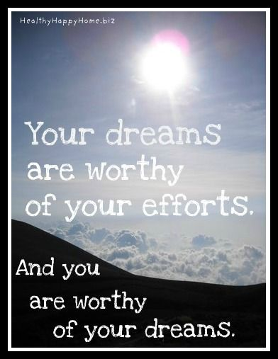 You are worthy of your DREAMS! Make the effort!