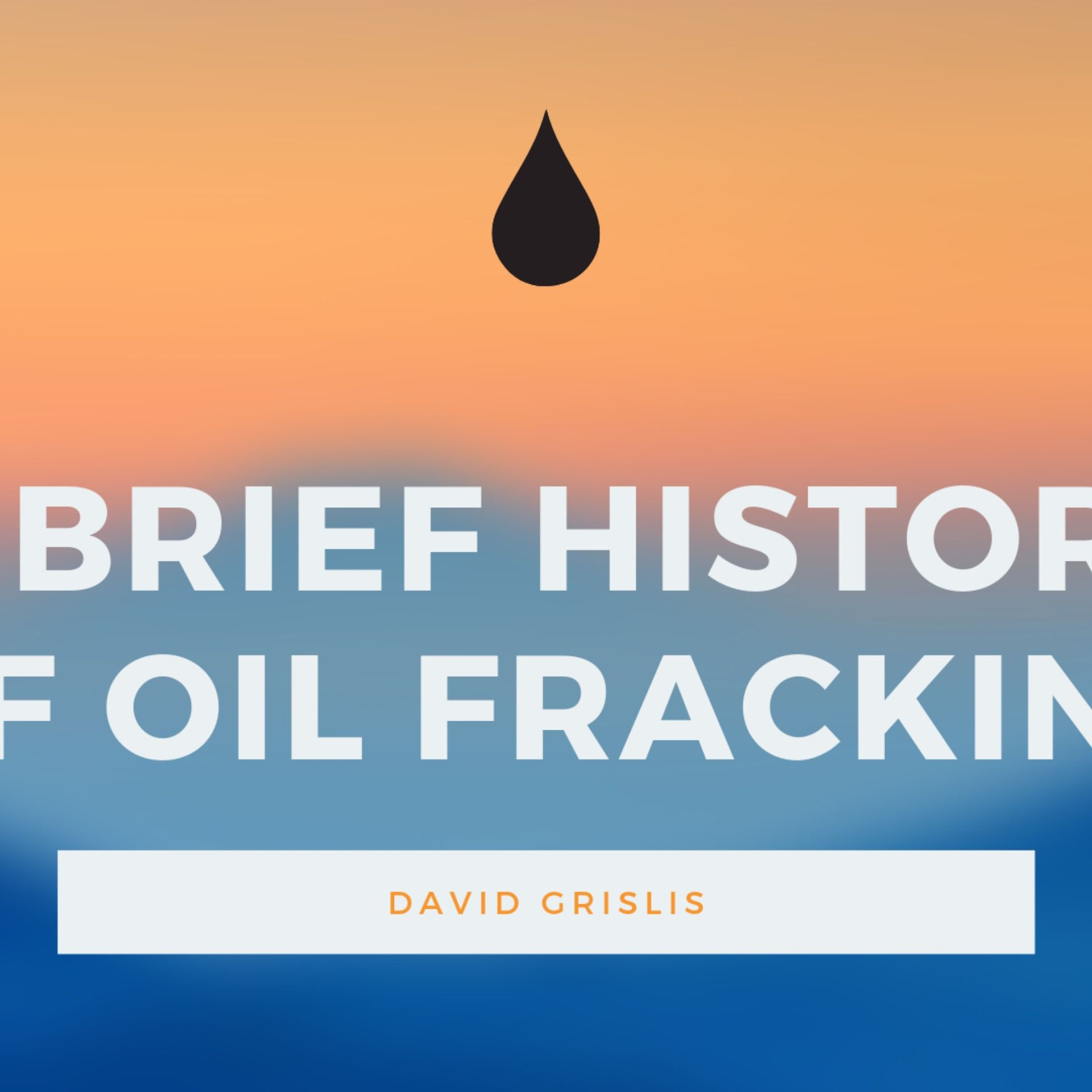 David Grislis A Brief History of Oil Fracking History