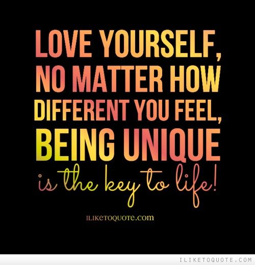 Love Yourself No Matter How Different You Feel Being Unique Is The