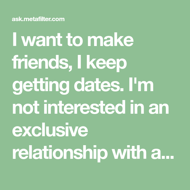 I want to make friends, I keep getting dates  I'm not interested in