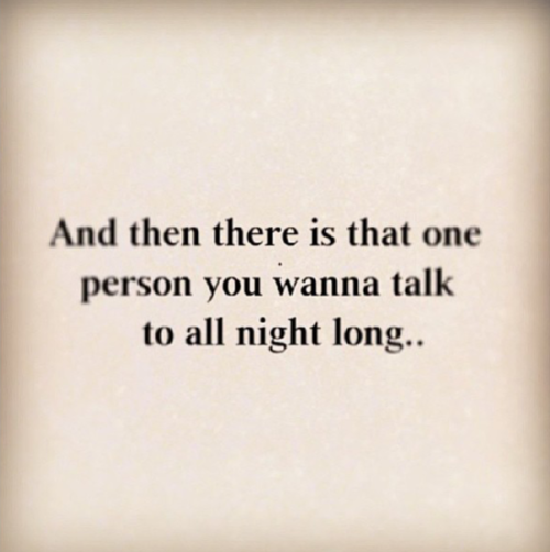 And Then There Is That One Person You Wanna Talk To All Night Long