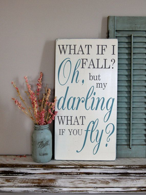 This adorable sign reads, What if I fall? Oh, but my darling what if you Fly? The sign is cut, sanded and stained with a driftwood stain. It