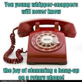 And there was nothing more pleasurable than slamming that receiver down sometimes either!