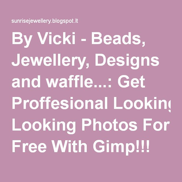 By Vicki - Beads, Jewellery, Designs and waffle...: Get Proffesional Looking Photos For Free With Gimp!!!