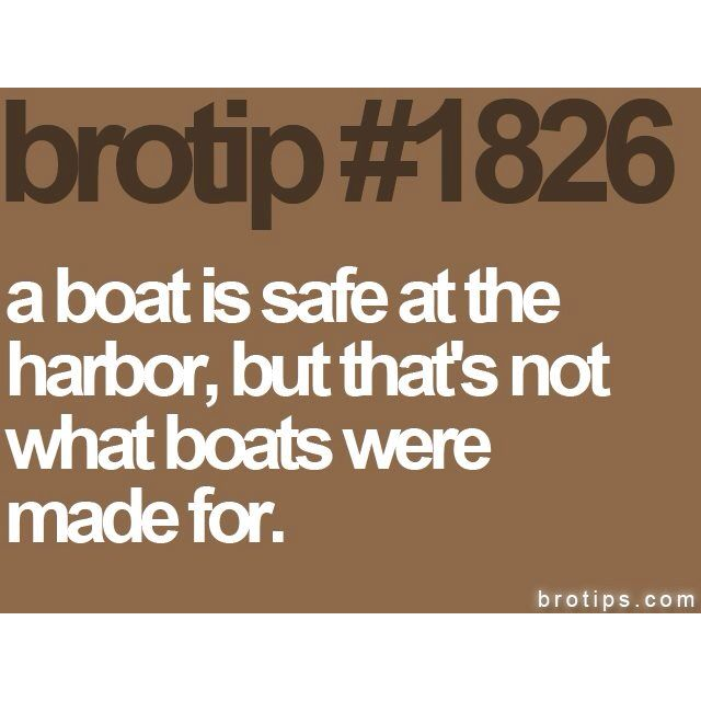 A Boat Is Safe At The Harbor But That S Not What Boats Were Made For Words Quotes Words Of Wisdom