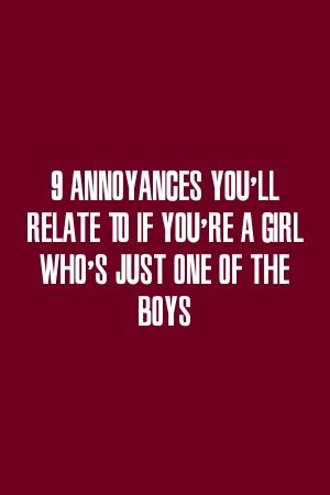 bestrelationxyz tells about 9 Annoyances Youll Relate To If Youre A Girl Whos Just One Of 9 Annoyances Youll Relate To If Youre A Girl Whos Just One Of The Boys by bestre...