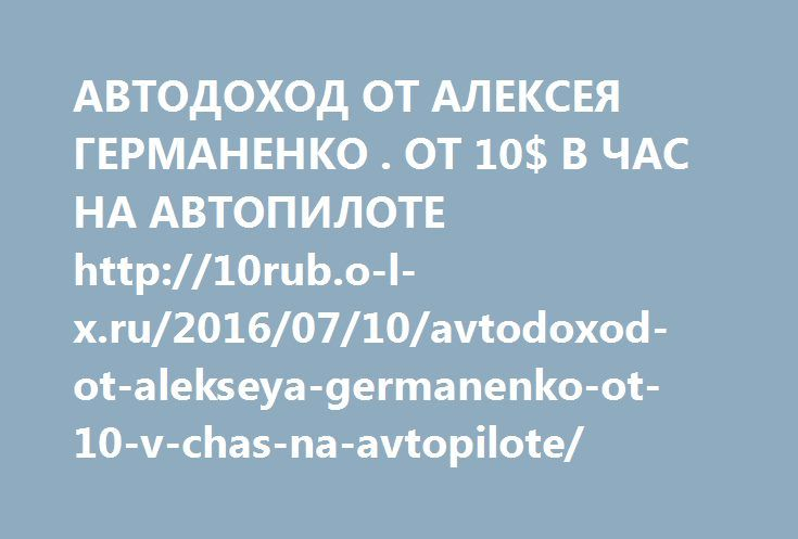 http://10rub.o-l-x.ru/2016/07/10/avtodoxod-ot-alekseya-germanenko-ot-10-v-chas-na-avtopilote/  АВТОДОХОД ОТ АЛЕКСЕЯ ГЕРМАНЕНКО . ОТ 10$ В ЧАС НА АВТОПИЛОТЕ http://10rub.o-l-x.ru/2016/07/10/avtodoxod-ot-alekseya-germanenko-ot-10-v-chas-na-avtopilote/
