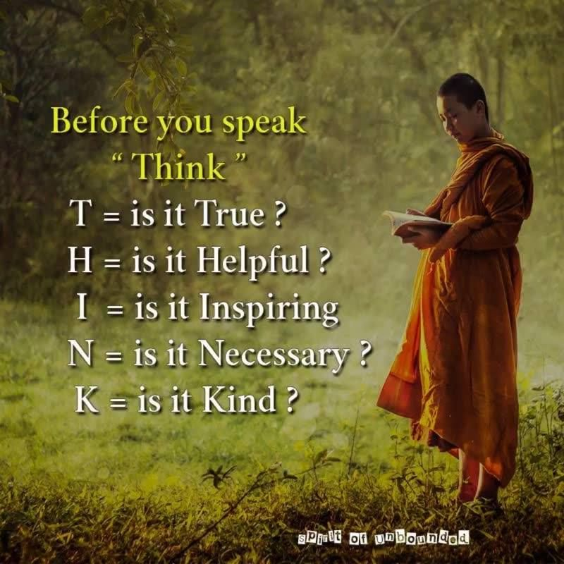 "Before you speak T.H.I.N.K. ""T"" is it True? ""H"" is it Helpful? ""I"" is it Inspiring? ""N"" is it Necessary? ""K"" is it Kind? Let me add that; listen far more and speak far less. You'll create way healthier relationships and meaningful conversations. #innatelywhole #wisdom #mindset #reiliance #buddhism #buddhist #happy #happiness #think #listening #listeningskills #communication #com…"