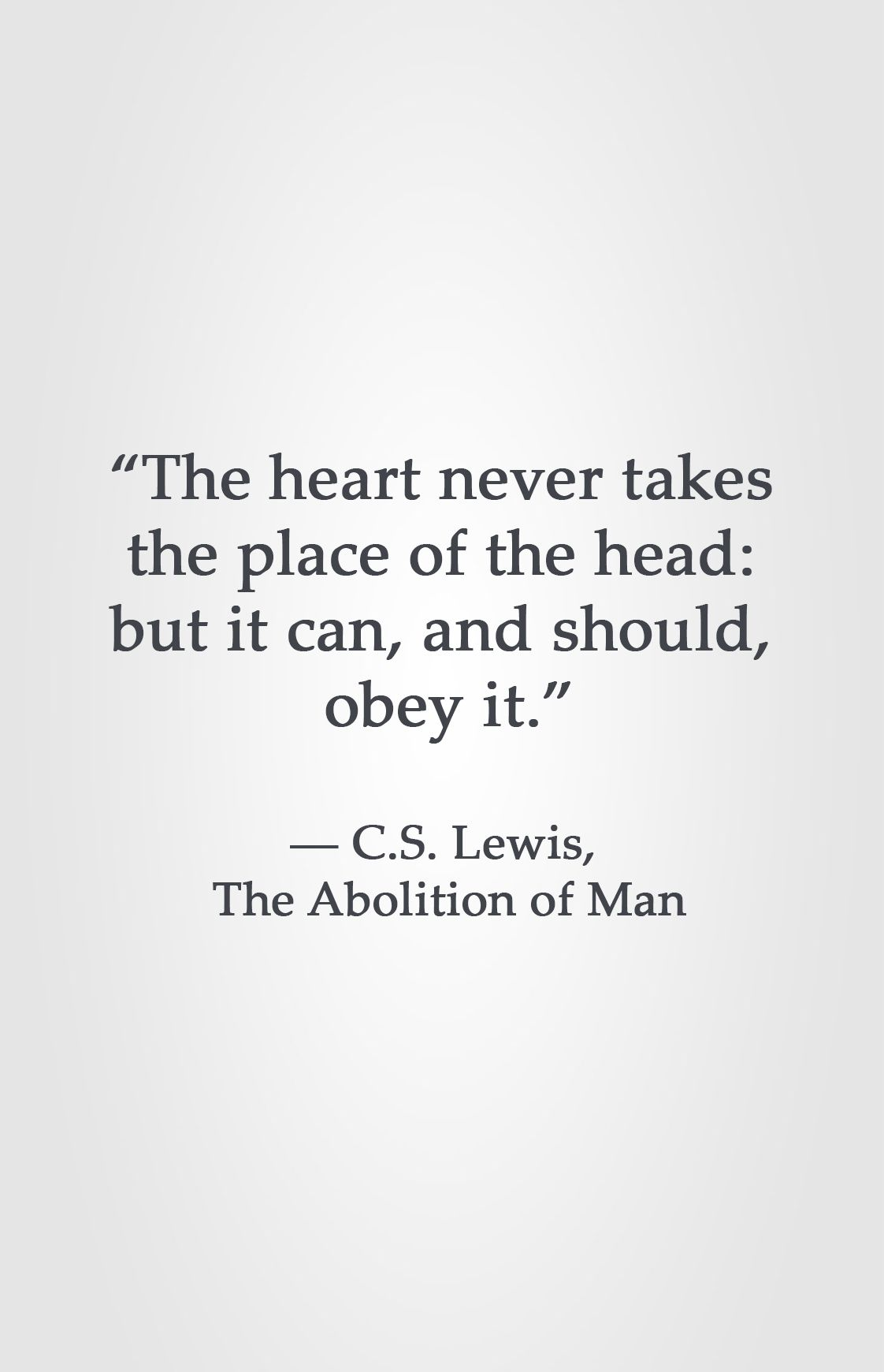 """The heart never takes the place of the head: but it can, and should, obey it."" ― C.S. Lewis, The Abolition of Man"