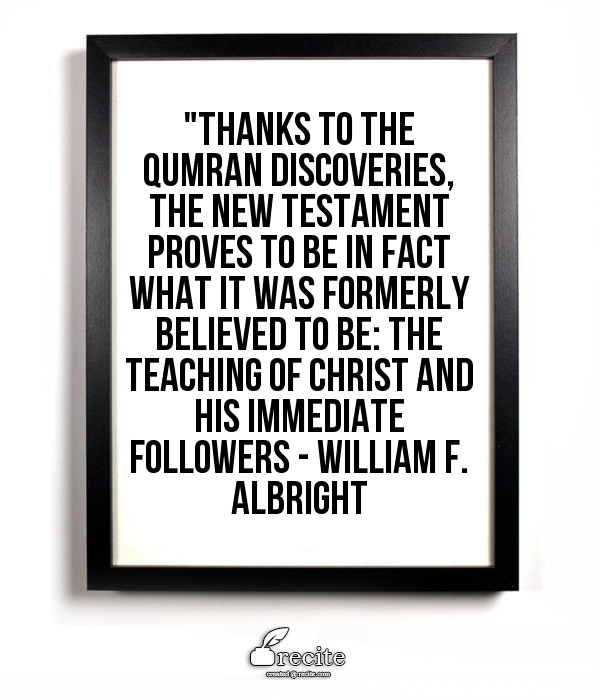 """""""Thanks to the Qumran discoveries, the New Testament proves to be in fact what it was formerly believed to be: the teaching of Christ and his immediate followers - William F. Albright - Quote From Recite.com #RECITE #QUOTE"""
