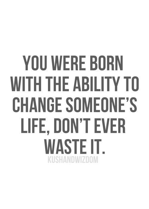 you were born with the ability to change someones life, don't ever waste it.