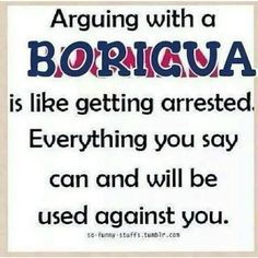 Arguing with a Boricua is like getting arrested. Everything you say can and will be sued against you.
