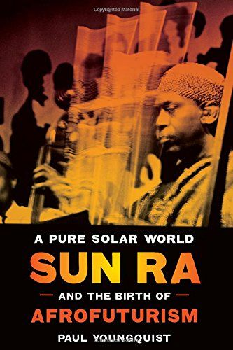 Pure Solar World: Sun Ra and the Birth of Afrofuturism, by Paul