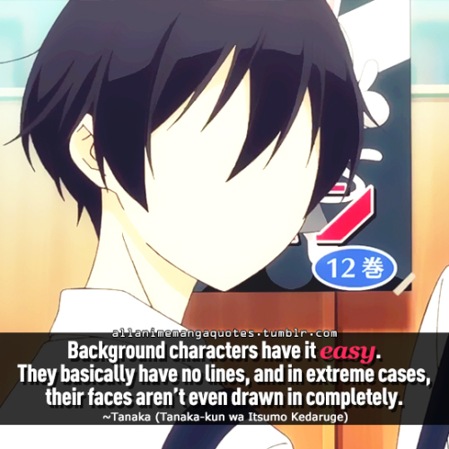 Background Characters Have It Easy They Basically Have No Lines And In Extreme Cases Their Faces Aren T Even Drawn In Comple Anime Quotes Manga Quotes Anime