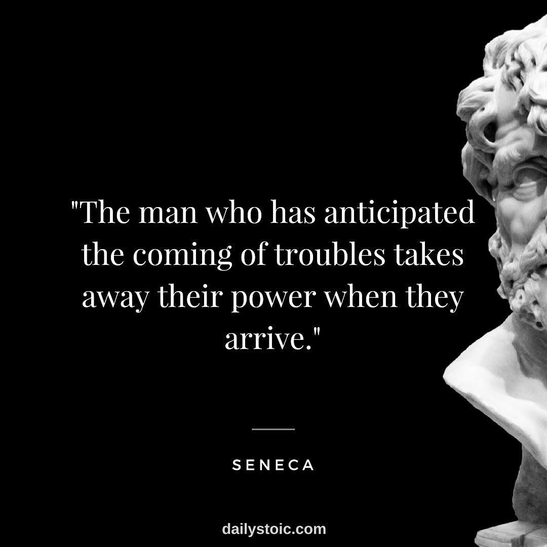 The Man Who Has Anticipated The Coming Of Troubles Takes Away Their Power When They Arrive Seneca Stoic Stoicis Stoic Quotes Stoicism Quotes Wisdom Quotes