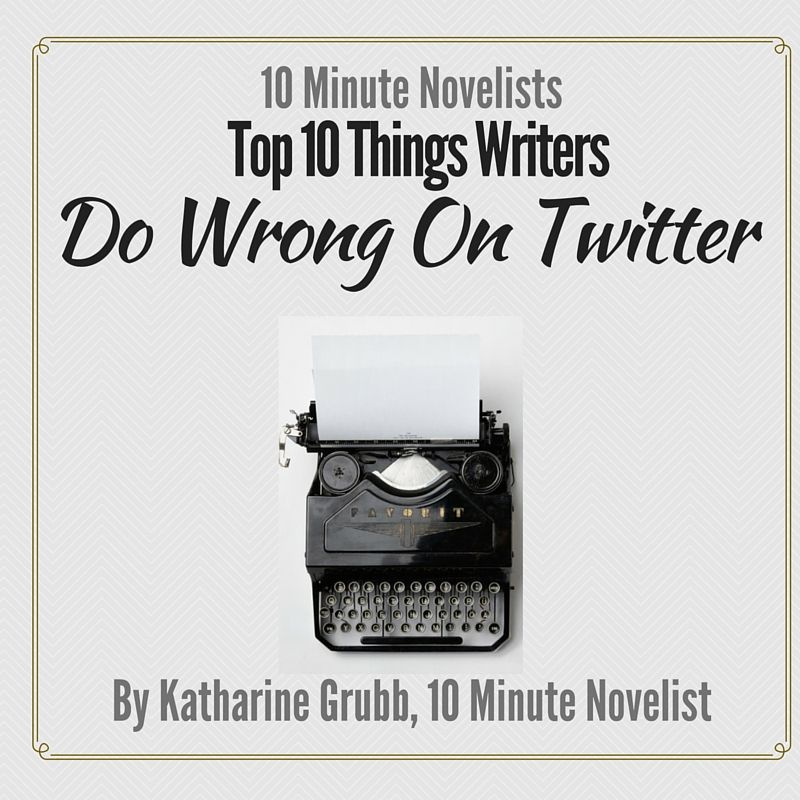 Top 10 Things Writers Do Wrong On Twitter by Katharine Grubb 10 Minute Novelist