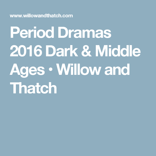 Period Dramas 2016 Dark & Middle Ages • Willow and Thatch