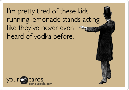 I'm pretty tired of these kids running lemonade stands acting like they've never even heard of vodka before.