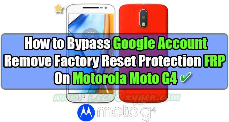 Motorola Moto G4 How To Bypass Google Account Remove Frp Guide
