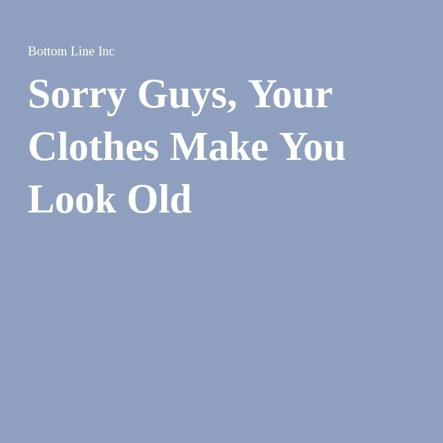 Sorry Guys, Your Clothes Make You Look Old
