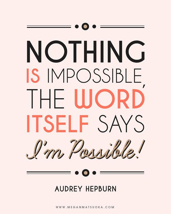 """Nothing is impossible, the word itself says 'I'm Possible ..."