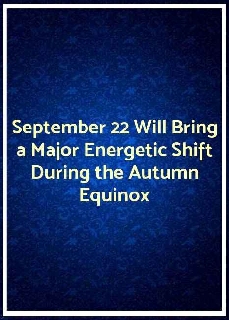 virgoomega.info | September 22 Will Bring a Major Energetic Shift During the Autumn Equinox *... #autumnalequinox