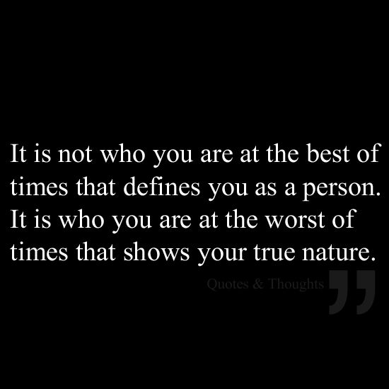 No es que usted está en el mejor de los casos que se define como una persona. Es lo que eres en el peor de los tiempos que muestra su verdadera naturaleza.