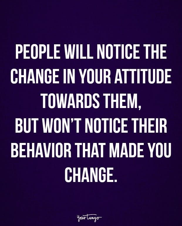 """""""People will notice the change in your attitude towards them, but won't notice their behavior that made you change."""""""