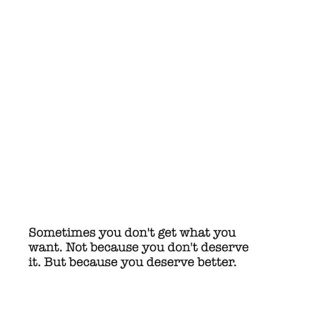 Sometimes You Don T Get What You Want Not Because You Don T Deserve It But Because You Deserve Deserve Better Quotes You Deserve Better Quotes Deserve Quotes