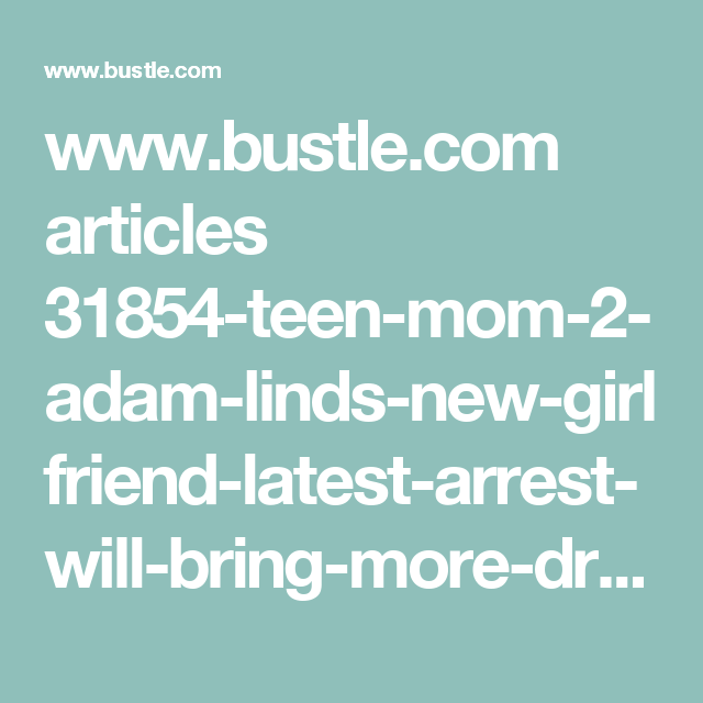 www.bustle.com articles 31854-teen-mom-2-adam-linds-new-girlfriend-latest-arrest-will-bring-more-drama-for-chelsea